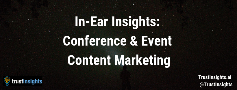 [PODCAST] In-Ear Insights: Conference and Event Content Marketing