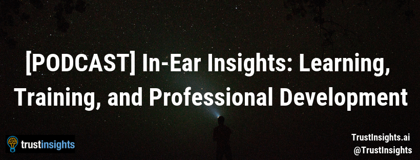 {PODCAST} In-Ear Insights: Learning, Training, and Professional Development