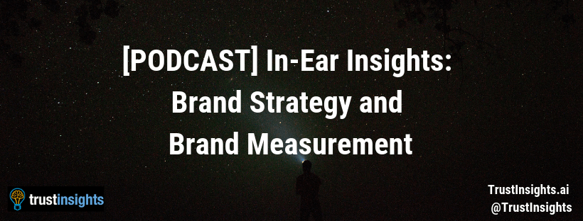 {PODCAST} In-Ear Insights: Brand Strategy and Brand Measurement
