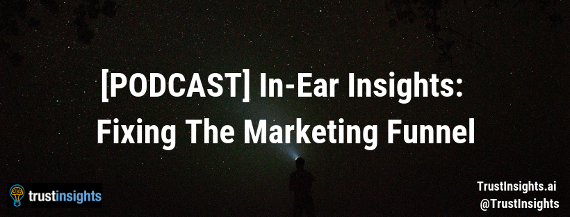 {PODCAST} In-Ear Insights: Fixing The Marketing Funnel
