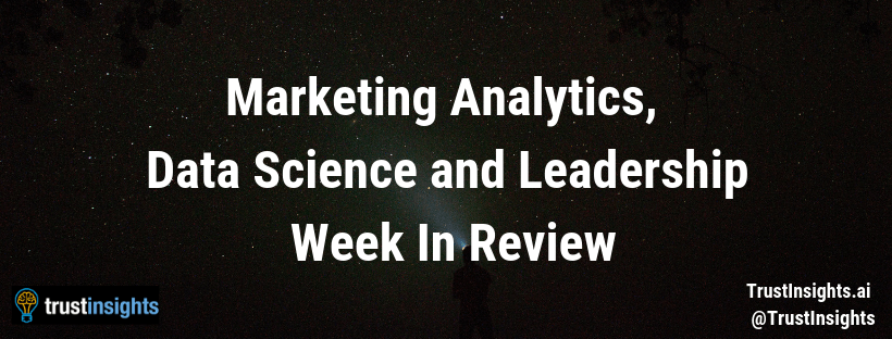 Marketing Analytics, Data Science and Leadership –  May 13, 2019 Week In Review