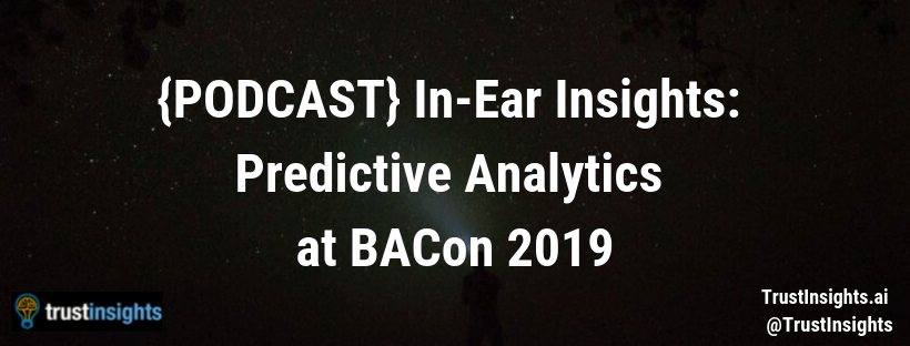 {PODCAST} In-Ear Insights: Predictive Analytics at BACon 2019
