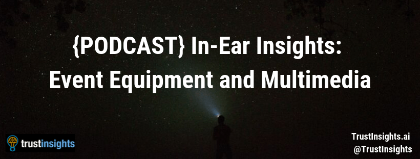 {PODCAST} In-Ear Insights: Event Equipment and Multimedia