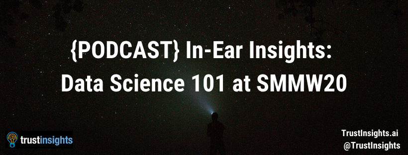 {PODCAST} In-Ear Insights: Data Science 101 at #SMMW20