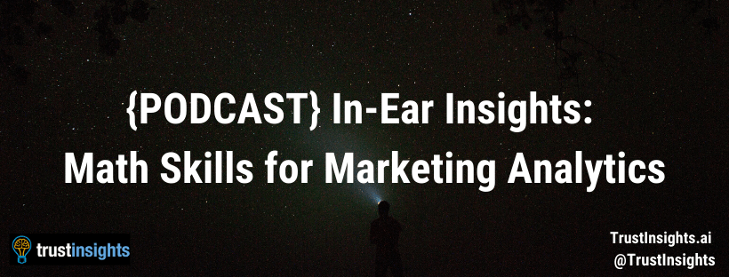 {PODCAST} In-Ear Insights:  Math Skills for Marketing Analytics
