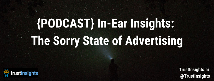 {PODCAST} In-Ear Insights: The Sorry State of Advertising